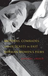 Mothers, Comrades, and Outcasts in East German Women's Films