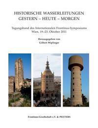 Historische Wasserleitungen. Gestern - Heute - Morgen: Tagungsband Des Internationalen Frantinus-Symposiums. Wien, 19.-23. Oktober 2011