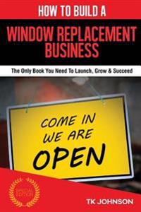 How to Build a Window Replacement Business (Special Edition): The Only Book You Need to Launch, Grow & Succeed