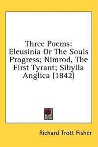 Three Poems: Eleusinia Or The Souls Progress; Nimrod, The First Tyrant; Sibylla Anglica (1842)