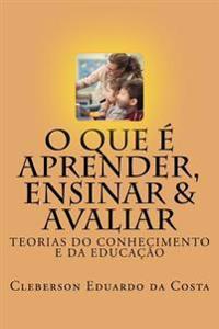 O Que E Aprender, Ensinar E Avaliar: Teorias Do Conhecimento E Da Educacao