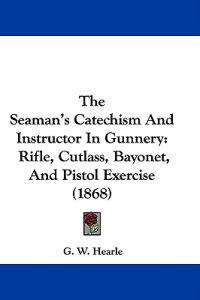 The Seaman's Catechism And Instructor In Gunnery: Rifle, Cutlass, Bayonet, And Pistol Exercise (1868)