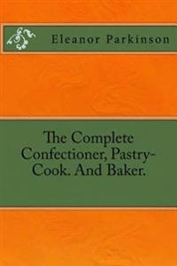 The Complete Confectioner, Pastry-Cook. and Baker.
