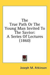 The True Path Or The Young Man Invited To The Savior: A Series Of Lectures (1860)