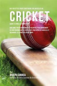 Des Recettes Pour Construire Vos Muscles Au Cricket Avant Et Apres La Competition: Ameliorez Vos Performances Et Recuperez Plus Rapidement En Vous Nou