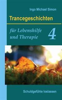 Trancegeschichten Fur Lebenshilfe Und Therapie. Band 4: Schuldgefuhle Loslassen
