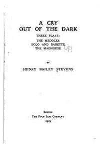 A Cry Out of the Dark, Three Plays, the Meddler, Bolo and Babette, the Madhouse