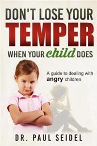 Don't Lose Your Temper When Your Child Does: A Guide to Dealing with Angry Children