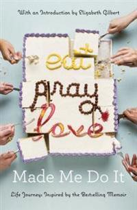 Eat Pray Love Made Me Do It: Life Journeys Inspired by the Bestselling Memoir