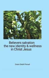 Believers Salvation, the New Identity & Wellness in Christ Jesus