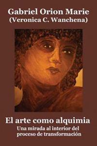 El Arte Como Alquimia: Una Mirada Al Interior del Proceso de Transformación