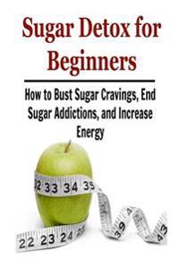 Sugar Detox for Beginners: How to Bust Sugar Cravings, End Sugar Addictions, An: Sugar Detox, Sugar Detox Book, Sugar Detox Guide, Sugar Detox Ti