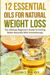 12 Essential Oils for Natural Weight Loss: The Ultimate Beginner's Guide to Feeling Better with Aromatherapy