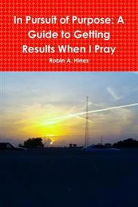 In Pursuit of Purpose: A Guide to Getting Results When I Pray