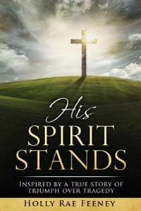 His Spirit Stands: Inspired by a True Story of Triumph Over Tragedy