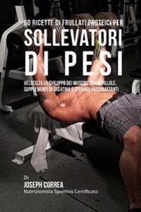 60 Ricette Di Frullati Proteici Per Sollevatori Di Pesi: Velocizza Lo Sviluppo Dei Muscoli Senza Pillole, Supplementi Di Creatina O Steroidi Anabolizz