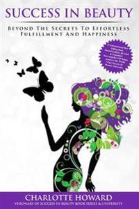 Success in Beauty: Beyond the Secrets to Effortless Fulfillment and Happiness