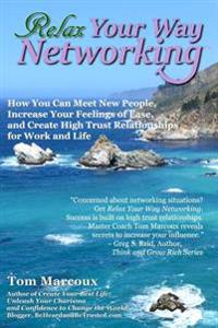 Relax Your Way Networking: How You Can Meet New People, Increase Your Feelings of Ease and Create High Trust Relationships for Work and Life
