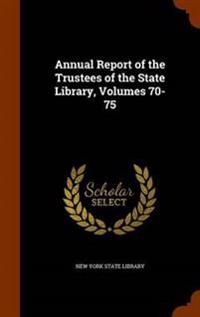 Annual Report of the Trustees of the State Library, Volumes 70-75