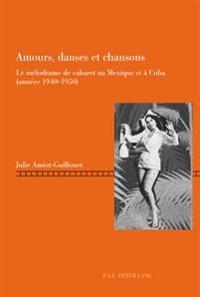 Amours, Danses Et Chansons: Le Melodrame de Cabaret Au Mexique Et a Cuba (Annees 1940-1950)