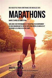 Des Recettes Pour Construire Vos Muscles Aux Marathons Avant Et Apres La Competition: Ameliorez Vos Performances Et Recuperez Plus Rapidement En Vous