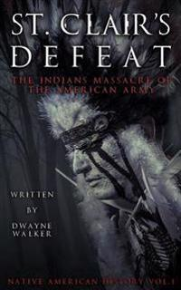 St. Clair's Defeat: The Indians Massacre of the American Army: The Native American Wars