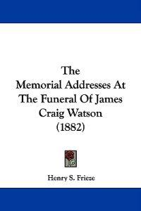 The Memorial Addresses at the Funeral of James Craig Watson