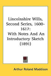 Lincolnshire Wills, Second Series, 1600-1617