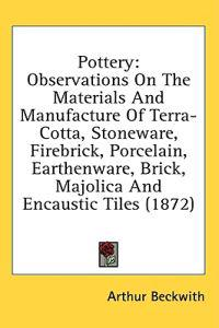 Pottery: Observations On The Materials And Manufacture Of Terra-Cotta, Stoneware, Firebrick, Porcelain, Earthenware, Brick, Majolica And Encaustic Til