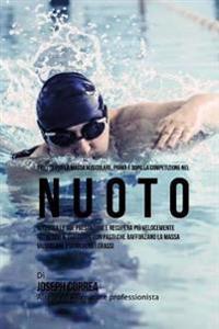 Ricette Per La Massa Muscolare, Prima E Dopo La Competizione Nel Nuoto: Migliora Le Tue Prestazioni E Recupera Piu Velocemente Nutrendo Il Tuo Corpo C