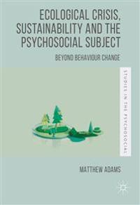 Ecological Crisis, Sustainability and the Psychosocial Subject: Beyond Behaviour Change
