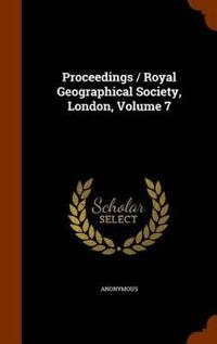 Proceedings / Royal Geographical Society, London, Volume 7