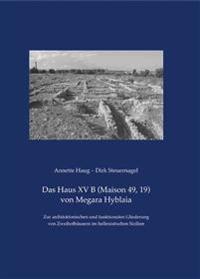 Das Haus XV B (Maison 49, 19) Von Megara Hyblaia: Zur Architektonischen Und Funktionalen Gliederung Von Zweihofhausern Im Hellenistischen Sizilien