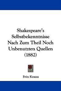 Shakespeare's Selbstbekenntnisse Nach Zum Theil Noch Unbenutzten Quellen