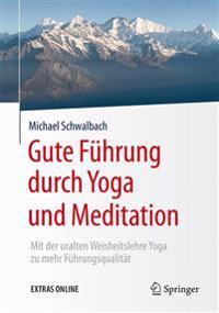 Gute Fuhrung Durch Yoga Und Meditation: Mit Der Uralten Weisheitslehre Yoga Zu Mehr Fuhrungsqualitat