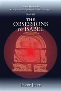 The Obsessions of Isabel: A Trilogy of Novels Inspired by Life in 15th Century Spain: Book III