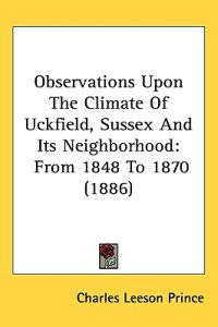 Observations upon the Climate of Uckfield, Sussex and Its Neighborhood