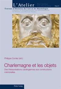 Charlemagne Et Les Objets: Des Thesaurisations Carolingiennes Aux Constructions Memorielles