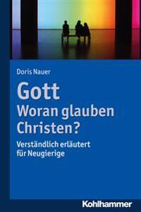 Gott - Woran Glauben Christen?: Verstandlich Erlautert Fur Neugierige