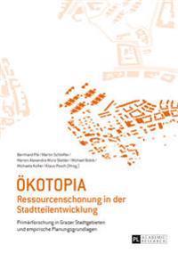 Oekotopia: Ressourcenschonung in Der Stadtteilentwicklung- Primaerforschung in Grazer Stadtgebieten Und Empirische Planungsgrundl