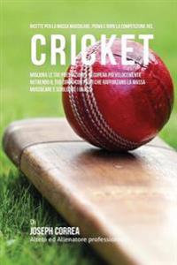 Ricette Per La Massa Muscolare, Prima E Dopo La Competizione Nel Cricket: Migliora Le Tue Prestazioni E Recupera Piu Velocemente Nutrendo Il Tuo Corpo