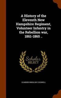 A History of the Eleventh New Hampshire Regiment, Volunteer Infantry in the Rebellion War, 1861-1865 ..