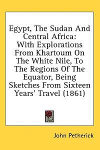 egypt the soudan and central africa with explorations from khartoum on the white nile to the regions of the equator
