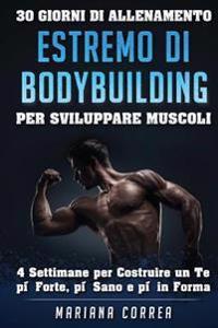 30 Giorni Di Allenamento Estremo Di Bodybuilding Per Sviluppare Muscoli: 4 Settimane Per Costruire Un Te Piu Forte, Piu Sano E Piu in Forma