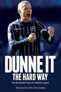 Dunne It the Hard Way: The Remarkable Story of a Millwall Legend