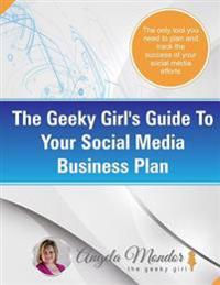 The Geeky Girl's Guide to Your Social Media Business Plan: The Only Tool You Need to Plan and Track the Success of Your Social Media Efforts