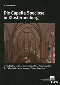 Die Capella Speciosa in Klosterneuburg: 1. Teil: Studien Zu Einer Computergestutzten Rekonstruktion Der Pfalzkapelle Herzog Leopolds VI. Von Osterreic
