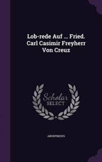 Lob-Rede Auf ... Fried. Carl Casimir Freyherr Von Creuz