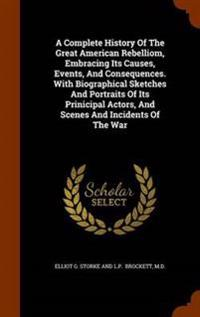 A Complete History of the Great American Rebelliom, Embracing Its Causes, Events, and Consequences. with Biographical Sketches and Portraits of Its Prinicipal Actors, and Scenes and Incidents of the War