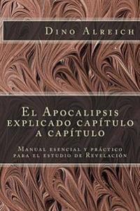El Apocalipsis Explicado Capítulo a Capítulo: Manual Esencial y PRáCtico Para El Estudio de Revelación